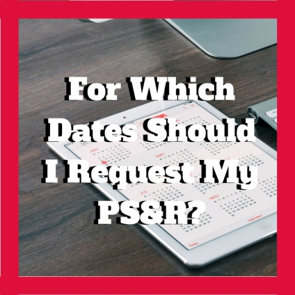 For Which Dates Should I Request My PS&R