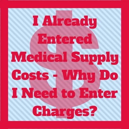 I already entered medical supply costs - why do I need to enter charges