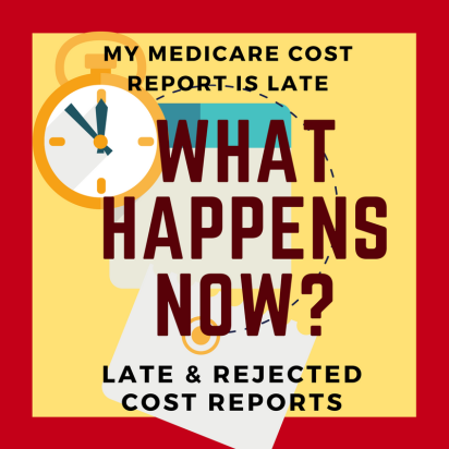 My Medicare Cost Report is Late. What Happens Now? Late & Rejected Cost Reports