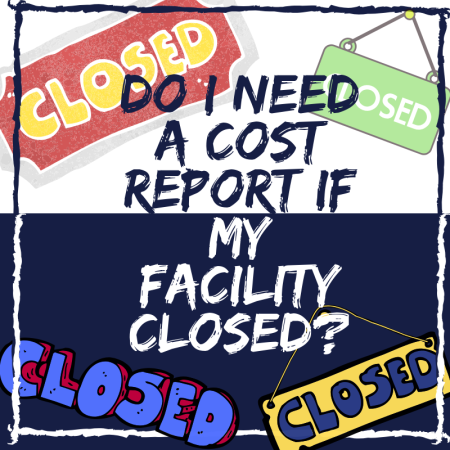 Do I Need a Cost Report if My Facility Closed?