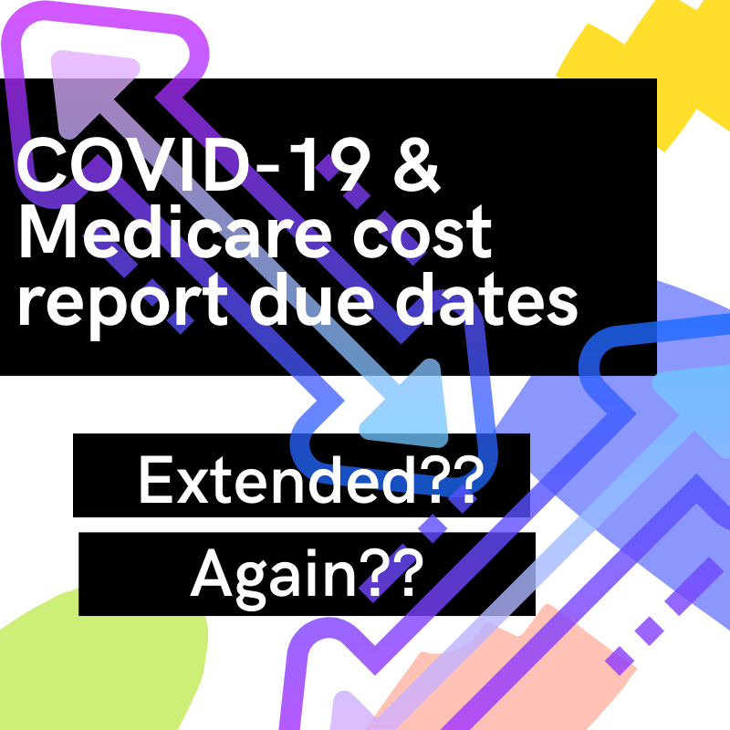 COVID-19 & Medicare Cost Report Due Dates - Extended?? Again??