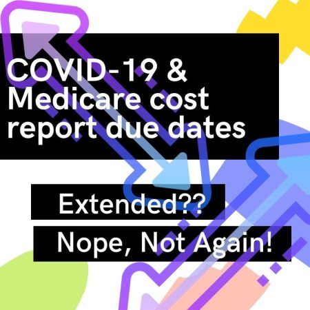 COVID-19 & Medicare cost report due dates - Extended?? Nope, Not Again!